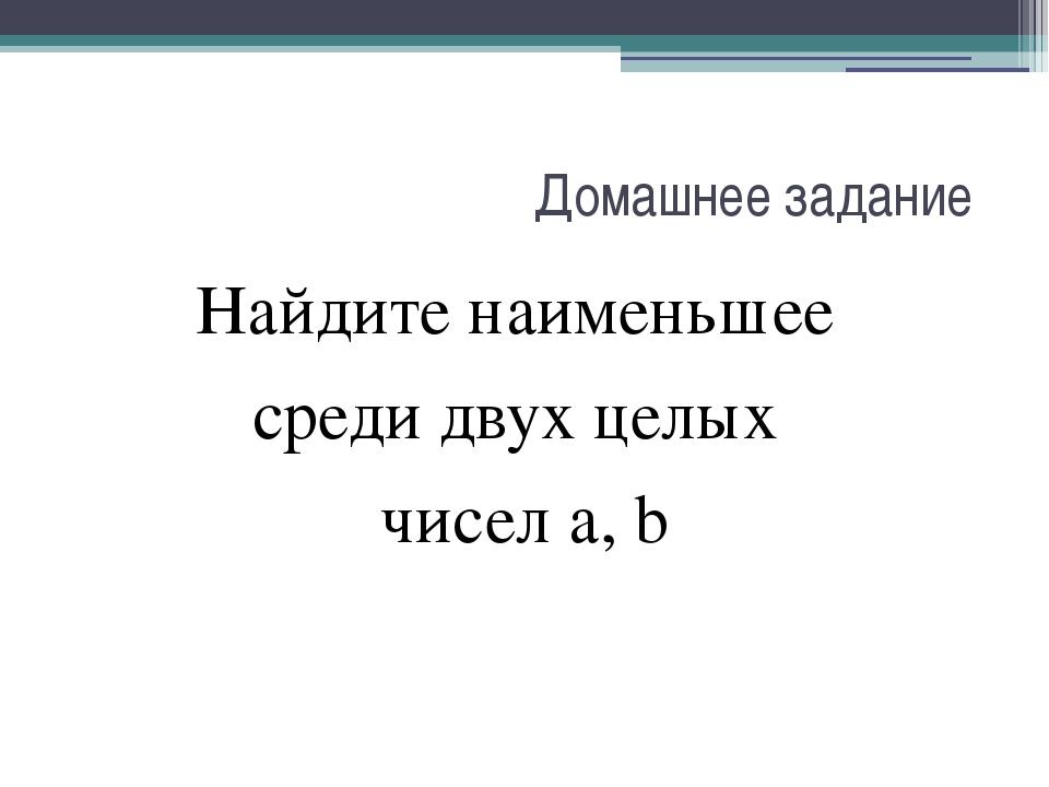 Домашнее задание Найдите наименьшее среди двух целых чисел а, b