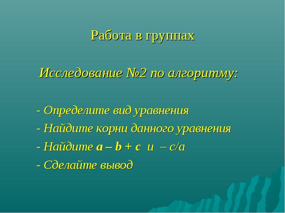 Работа в группах Исследование №2 по алгоритму: - Определите вид уравнения - Н...