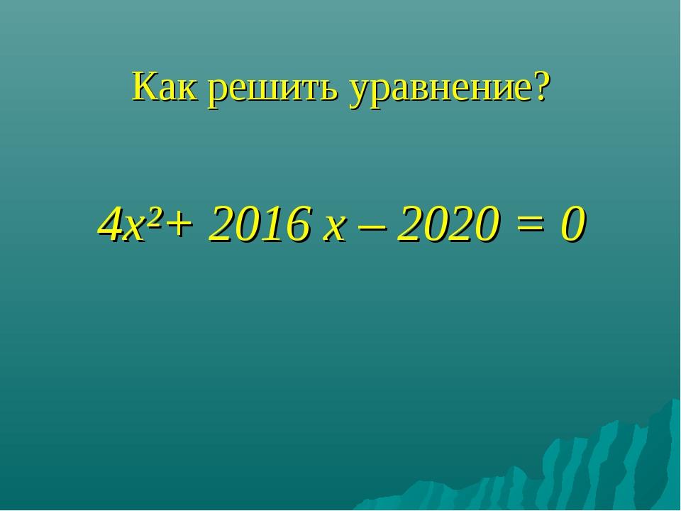 Как решить уравнение? 4х²+ 2016 х – 2020 = 0