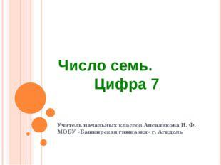 Число семь. Цифра 7 Учитель начальных классов Апсаликова И. Ф. МОБУ «Башкирс
