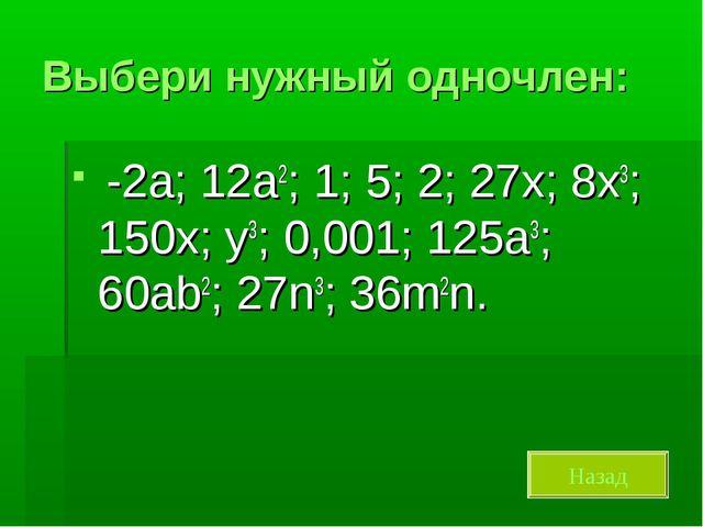 Выбери нужный одночлен: -2а; 12а2; 1; 5; 2; 27х; 8х3; 150х; у3; 0,001; 125а3;...