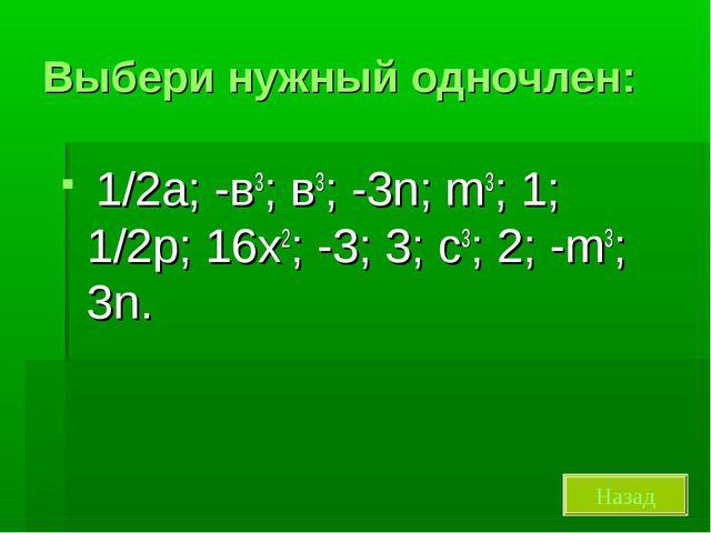 Выбери нужный одночлен: 1/2а; -в3; в3; -3n; m3; 1; 1/2р; 16х2; -3; 3; с3; 2;...