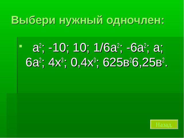 Выбери нужный одночлен: a2; -10; 10; 1/6a2; -6а2; а; 6а2; 4х3; 0,4х3; 625в26,...