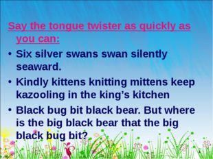 * Say the tongue twister as quickly as you can: Six silver swans swan silentl