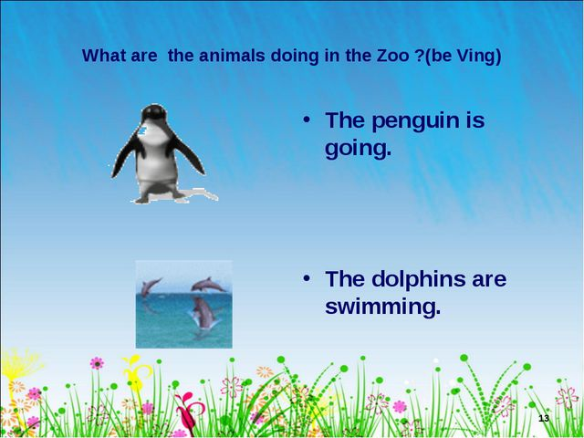* What are the animals doing in the Zoo ?(be Ving) The penguin is going. The...