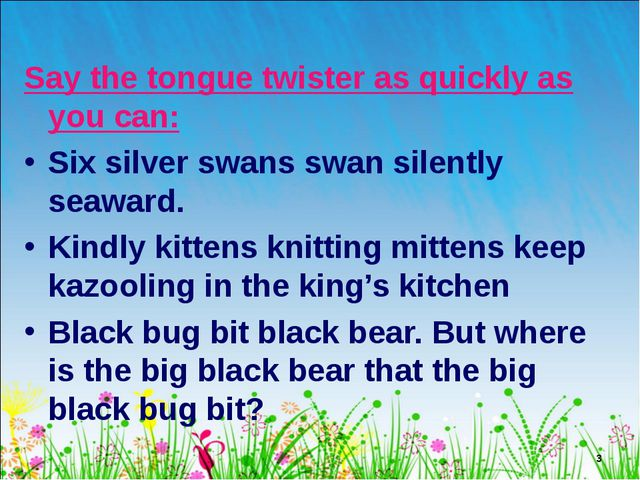 * Say the tongue twister as quickly as you can: Six silver swans swan silentl...