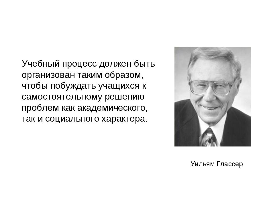 Уильям Глассер Учебный процесс должен быть организован таким образом, чтобы п...