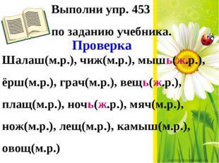 Выполни упр. 453 по заданию учебника. Проверка Шалаш(м.р.), чиж(м.р.), мышь(ж