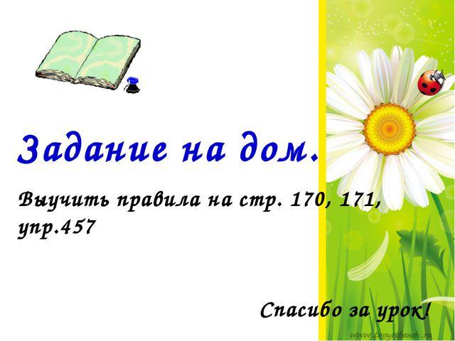 Задание на дом. Выучить правила на стр. 170, 171, упр.457 Спасибо за урок!