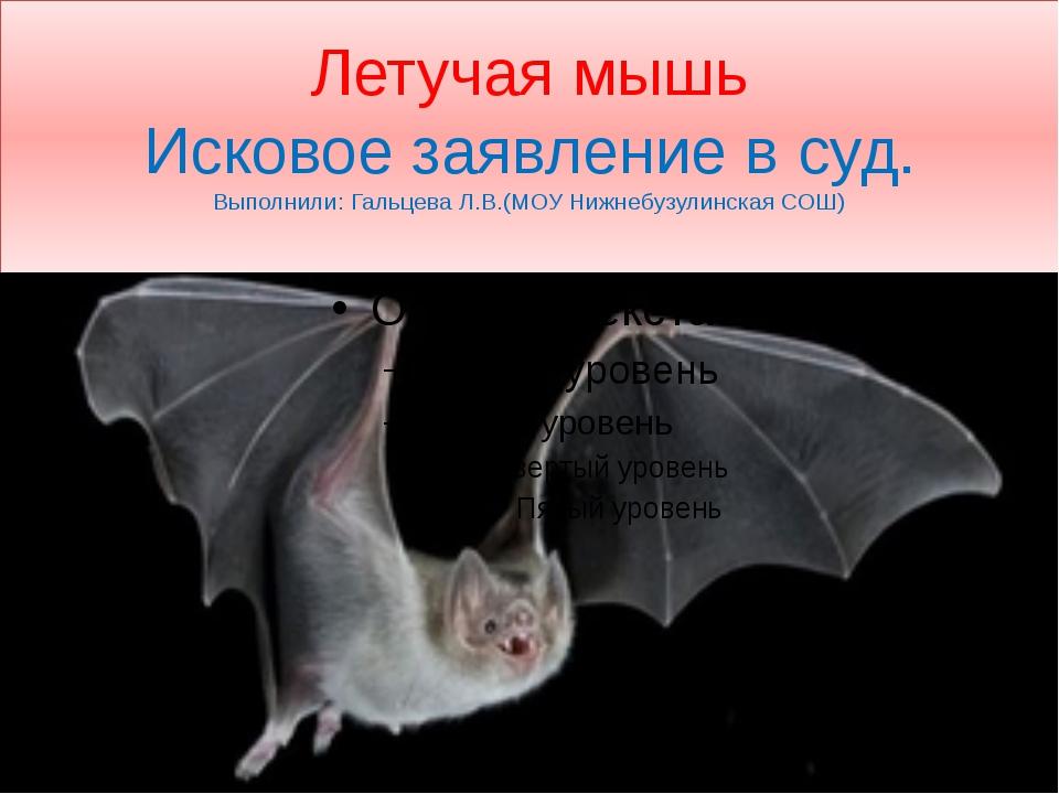 Летучая мышь Исковое заявление в суд. Выполнили: Гальцева Л.В.(МОУ Нижнебузул...