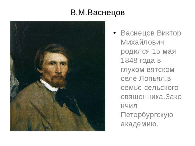 В.М.Васнецов Васнецов Виктор Михайлович родился 15 мая 1848 года в глухом вят...