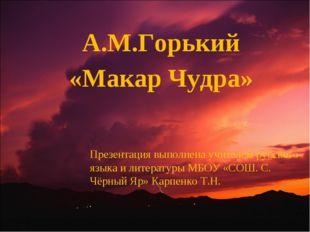 А.М.Горький «Макар Чудра» Презентация выполнена учителем русского языка и ли