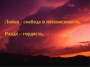 Лойко - свобода и независимость. Радда – гордость.