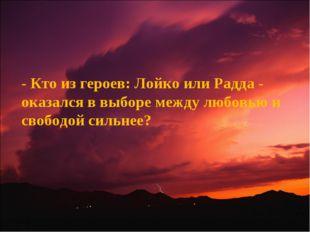 - Кто из героев: Лойко или Радда - оказался в выборе между любовью и свободой