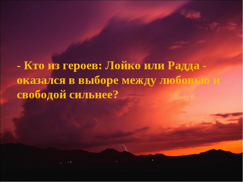 - Кто из героев: Лойко или Радда - оказался в выборе между любовью и свободой...