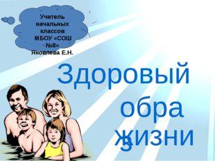 Учитель начальных классов МБОУ «СОШ №8» Яковлева Е.Н. жизни образ Здоровый