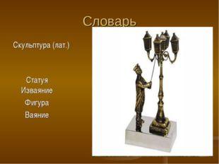 Словарь Скульптура (лат.) Статуя Изваяние Фигура Ваяние