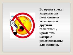 Во время урока запрещается пользоваться телефоном и другими гаджетами , кроме