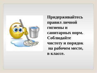 Придерживайтесь правил личной гигиены и санитарных норм. Соблюдайте чистоту и