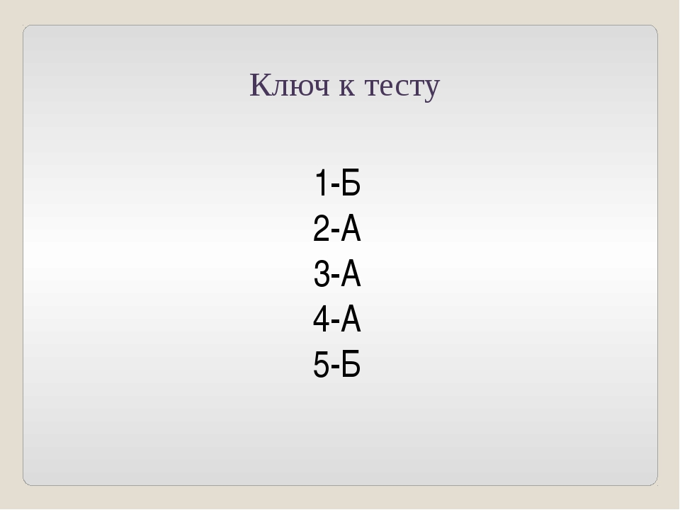 Ключ к тесту 1-Б 2-А 3-А 4-А 5-Б