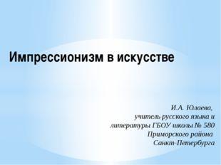 Импрессионизм в искусстве И.А. Юлаева, учитель русского языка и литературы ГБ
