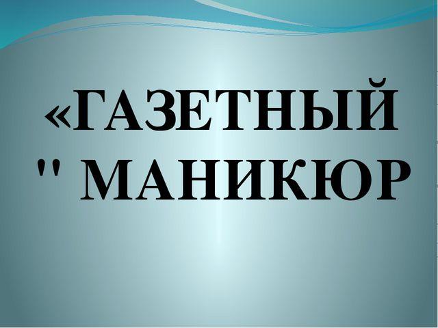 """«ГАЗЕТНЫЙ"""" МАНИКЮР"""