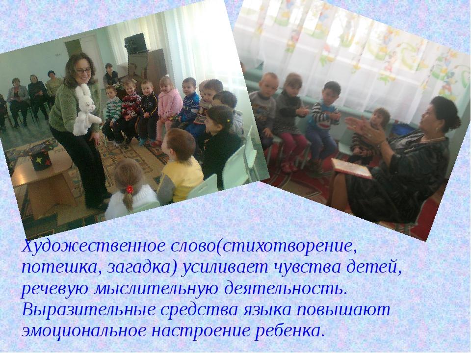 Художественное слово(стихотворение, потешка, загадка) усиливает чувства детей...