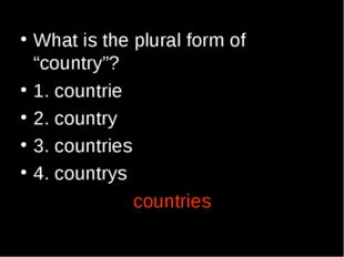"What is the plural form of ""country""? 1. countrie 2. country 3. countries 4."