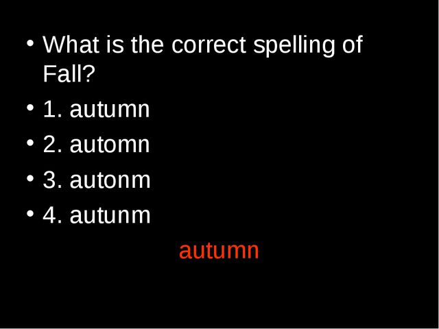 What is the correct spelling of Fall? 1. autumn 2. automn 3. autonm 4. autunm...