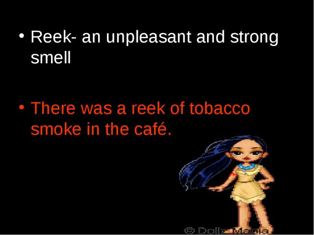 Reek- an unpleasant and strong smell There was a reek of tobacco smoke in the...