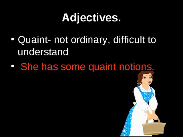 Adjectives. Quaint- not ordinary, difficult to understand She has some quaint...