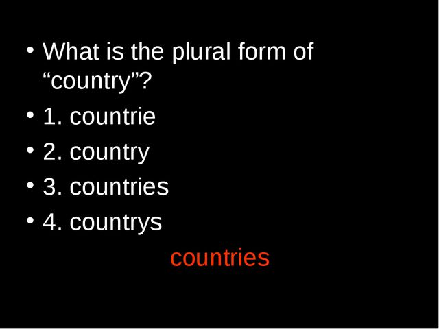 "What is the plural form of ""country""? 1. countrie 2. country 3. countries 4...."