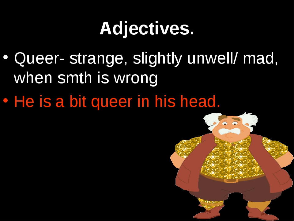 Adjectives. Queer- strange, slightly unwell/ mad, when smth is wrong He is a...
