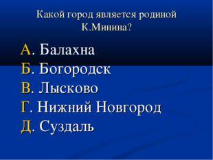 Какой город является родиной К.Минина? А. Балахна Б. Богородск В. Лысково Г.