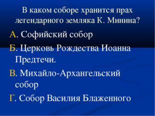 В каком соборе хранится прах легендарного земляка К. Минина? А. Софийский соб