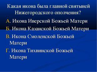 Какая икона была главной святыней Нижегородского ополчения? А. Икона Иверской