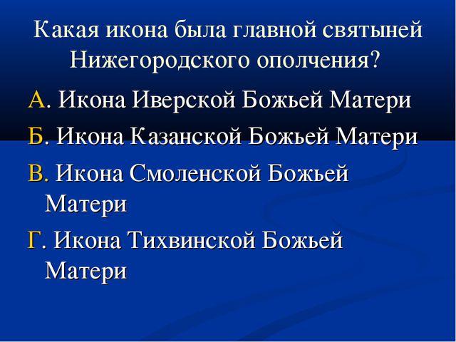 Какая икона была главной святыней Нижегородского ополчения? А. Икона Иверской...