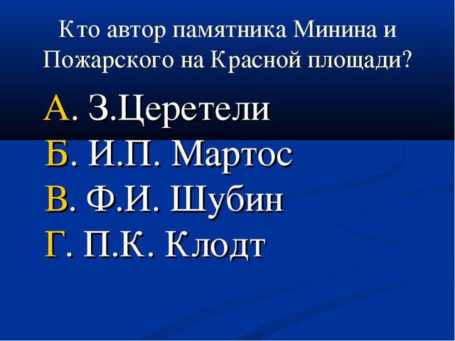 Кто автор памятника Минина и Пожарского на Красной площади? А. З.Церетели Б....