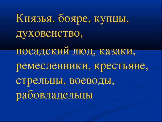 Князья, бояре, купцы, духовенство, посадский люд, казаки, ремесленники, крес...