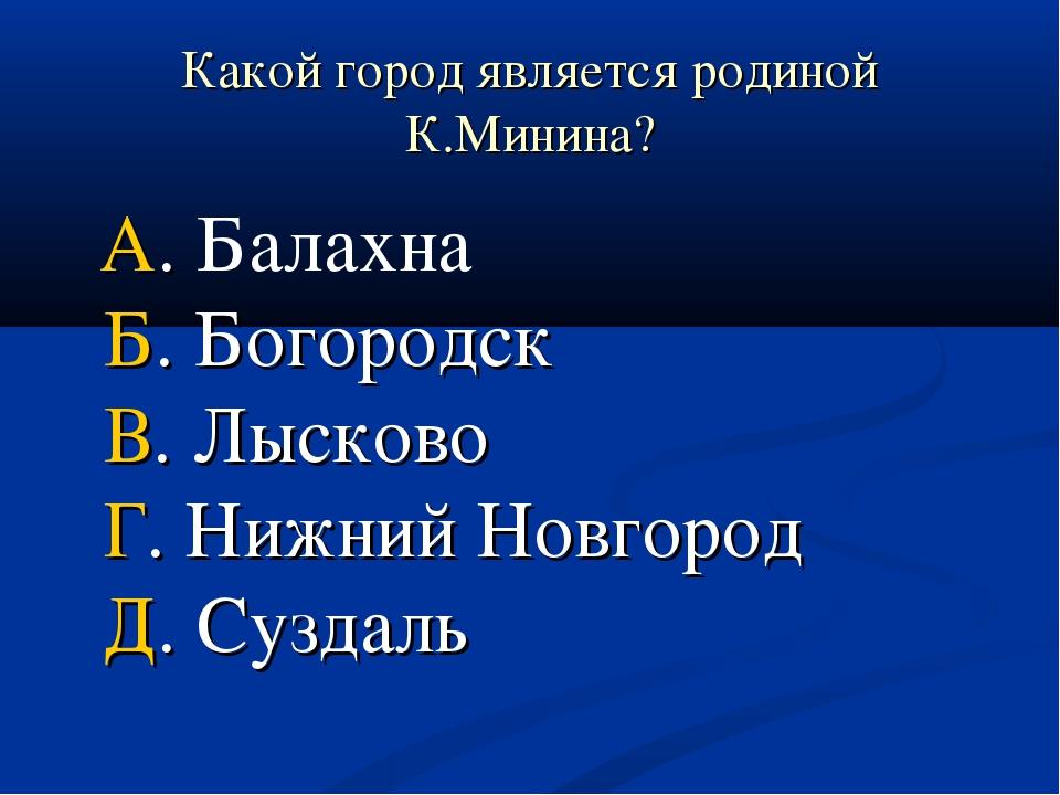 Какой город является родиной К.Минина? А. Балахна Б. Богородск В. Лысково Г....