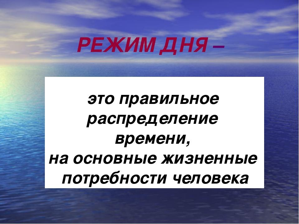 РЕЖИМ ДНЯ – это правильное распределение времени, на основные жизненные потр...