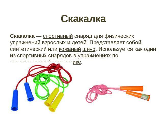Скакалка Скакалка— спортивный снаряд для физических упражнений взрослых и де...