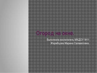 Огород на окне. Выполнила воспитатель МКДОУ №11 Жеребцова Марина Салаватовна.