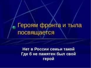 Героям фронта и тыла посвящается Нет в России семьи такой Где б не памятен бы