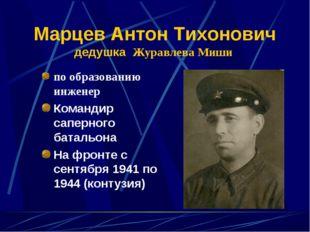Марцев Антон Тихонович дедушка Журавлева Миши по образованию инженер Командир