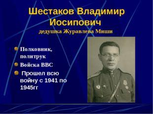 Шестаков Владимир Иосипович дедушка Журавлева Миши Полковник, политрук Войска