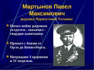 Мартынов Павел Максимович дедушка Черноусовой Татьяны Начал войну рядовым сол