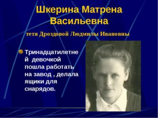 Шкерина Матрена Васильевна тетя Дроздовой Людмилы Ивановны Тринадцатилетней д