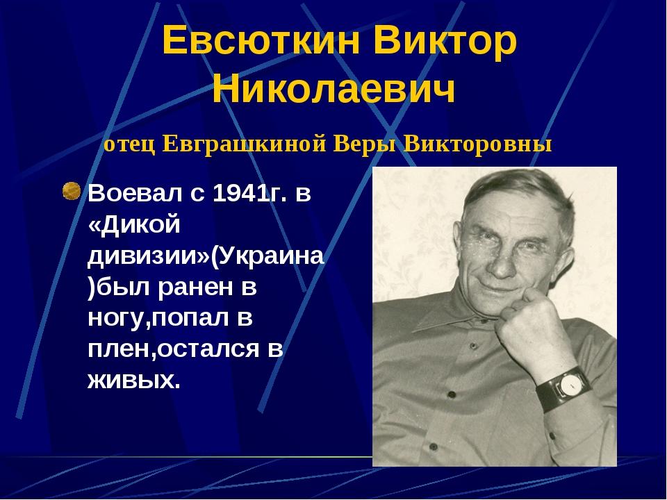Евсюткин Виктор Николаевич отец Евграшкиной Веры Викторовны Воевал с 1941г....