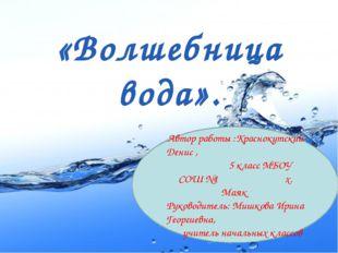 «Волшебница вода». Автор работы :Краснокутский Денис , 5 класс МБОУ СОШ №1 х